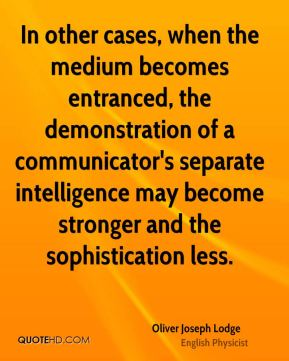 Oliver Joseph Lodge - In other cases, when the medium becomes entranced, the demonstration of a communicator's separate intelligence may become stronger and the sophistication less.