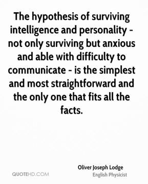Oliver Joseph Lodge - The hypothesis of surviving intelligence and personality - not only surviving but anxious and able with difficulty to communicate - is the simplest and most straightforward and the only one that fits all the facts.