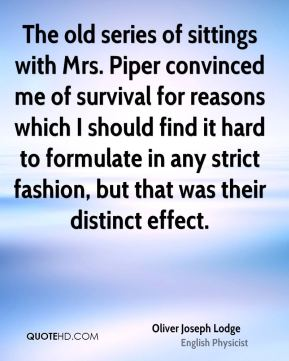 The old series of sittings with Mrs. Piper convinced me of survival for reasons which I should find it hard to formulate in any strict fashion, but that was their distinct effect.