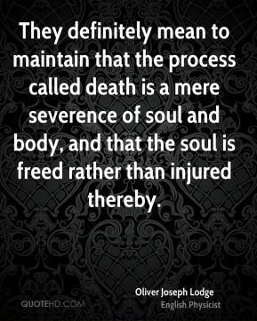 They definitely mean to maintain that the process called death is a mere severence of soul and body, and that the soul is freed rather than injured thereby.