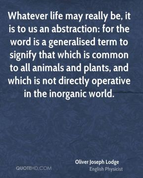 Oliver Joseph Lodge - Whatever life may really be, it is to us an abstraction: for the word is a generalised term to signify that which is common to all animals and plants, and which is not directly operative in the inorganic world.