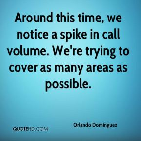 Orlando Dominguez  - Around this time, we notice a spike in call volume. We're trying to cover as many areas as possible.