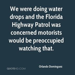 Orlando Dominguez  - We were doing water drops and the Florida Highway Patrol was concerned motorists would be preoccupied watching that.