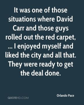 Orlando Pace  - It was one of those situations where David Carr and those guys rolled out the red carpet, ... I enjoyed myself and liked the city and all that. They were ready to get the deal done.