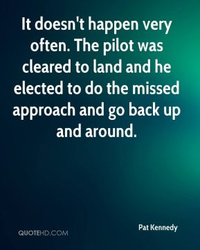 Pat Kennedy  - It doesn't happen very often. The pilot was cleared to land and he elected to do the missed approach and go back up and around.