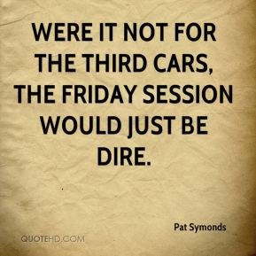 Pat Symonds  - Were it not for the third cars, the Friday session would just be dire.