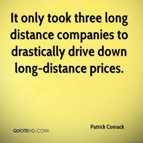 Patrick Comack  - It only took three long distance companies to drastically drive down long-distance prices.