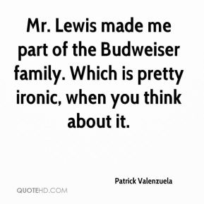 Patrick Valenzuela  - Mr. Lewis made me part of the Budweiser family. Which is pretty ironic, when you think about it.