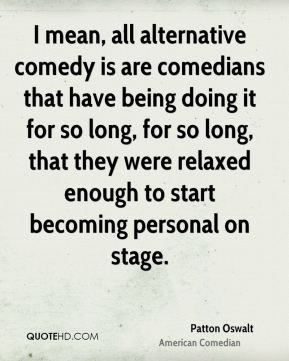 Patton Oswalt - I mean, all alternative comedy is are comedians that have being doing it for so long, for so long, that they were relaxed enough to start becoming personal on stage.