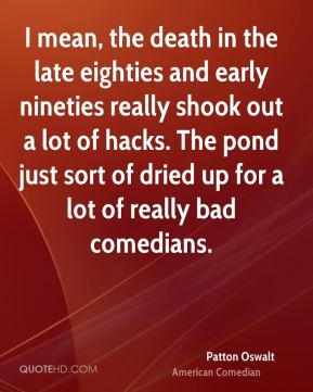 Patton Oswalt - I mean, the death in the late eighties and early nineties really shook out a lot of hacks. The pond just sort of dried up for a lot of really bad comedians.