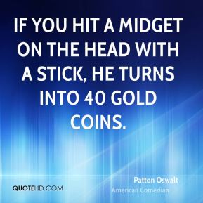 Patton Oswalt - If you hit a midget on the head with a stick, he turns into 40 gold coins.
