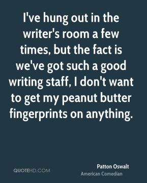 Patton Oswalt - I've hung out in the writer's room a few times, but the fact is we've got such a good writing staff, I don't want to get my peanut butter fingerprints on anything.