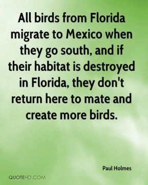 Paul Holmes  - All birds from Florida migrate to Mexico when they go south, and if their habitat is destroyed in Florida, they don't return here to mate and create more birds.