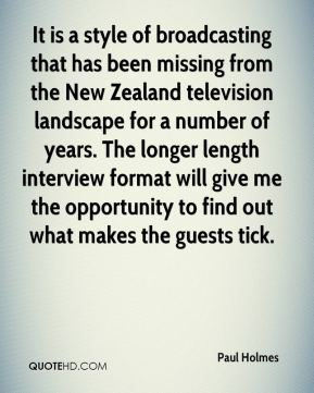 Paul Holmes  - It is a style of broadcasting that has been missing from the New Zealand television landscape for a number of years. The longer length interview format will give me the opportunity to find out what makes the guests tick.