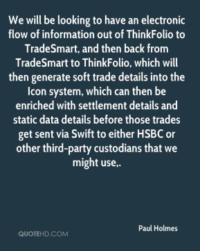Paul Holmes  - We will be looking to have an electronic flow of information out of ThinkFolio to TradeSmart, and then back from TradeSmart to ThinkFolio, which will then generate soft trade details into the Icon system, which can then be enriched with settlement details and static data details before those trades get sent via Swift to either HSBC or other third-party custodians that we might use.