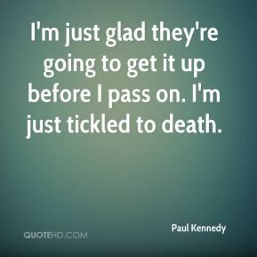 Paul Kennedy  - I'm just glad they're going to get it up before I pass on. I'm just tickled to death.