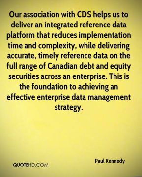 Paul Kennedy  - Our association with CDS helps us to deliver an integrated reference data platform that reduces implementation time and complexity, while delivering accurate, timely reference data on the full range of Canadian debt and equity securities across an enterprise. This is the foundation to achieving an effective enterprise data management strategy.