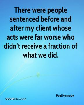 Paul Kennedy  - There were people sentenced before and after my client whose acts were far worse who didn't receive a fraction of what we did.