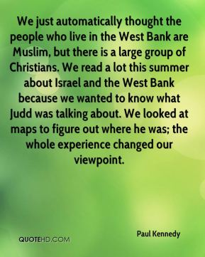 Paul Kennedy  - We just automatically thought the people who live in the West Bank are Muslim, but there is a large group of Christians. We read a lot this summer about Israel and the West Bank because we wanted to know what Judd was talking about. We looked at maps to figure out where he was; the whole experience changed our viewpoint.