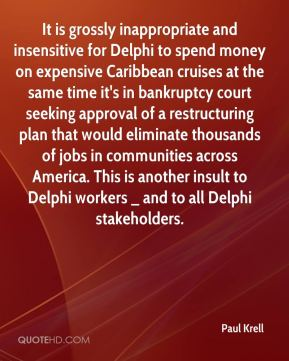 Paul Krell  - It is grossly inappropriate and insensitive for Delphi to spend money on expensive Caribbean cruises at the same time it's in bankruptcy court seeking approval of a restructuring plan that would eliminate thousands of jobs in communities across America. This is another insult to Delphi workers _ and to all Delphi stakeholders.