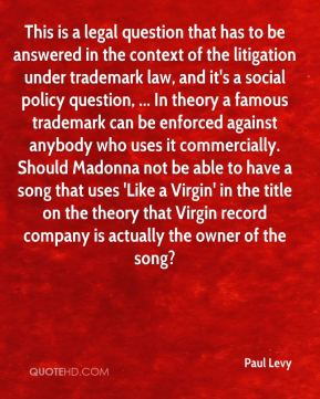 This is a legal question that has to be answered in the context of the litigation under trademark law, and it's a social policy question, ... In theory a famous trademark can be enforced against anybody who uses it commercially. Should Madonna not be able to have a song that uses 'Like a Virgin' in the title on the theory that Virgin record company is actually the owner of the song?