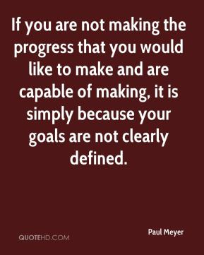 If you are not making the progress that you would like to make and are capable of making, it is simply because your goals are not clearly defined.