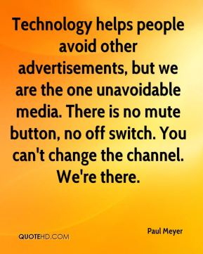 Paul Meyer  - Technology helps people avoid other advertisements, but we are the one unavoidable media. There is no mute button, no off switch. You can't change the channel. We're there.