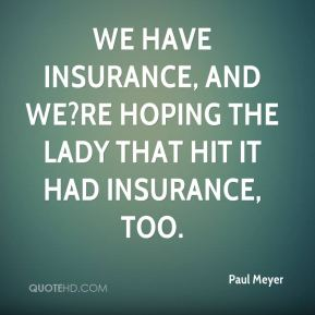 We have insurance, and we?re hoping the lady that hit it had insurance, too.