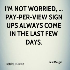 Paul Morgan  - I'm not worried, ... Pay-per-view sign ups always come in the last few days.
