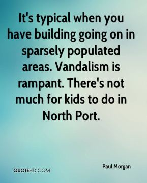Paul Morgan  - It's typical when you have building going on in sparsely populated areas. Vandalism is rampant. There's not much for kids to do in North Port.