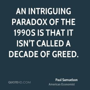 Paul Samuelson - An intriguing paradox of the 1990s is that it isn't called a decade of greed.