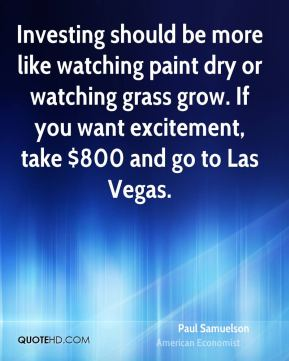 Paul Samuelson - Investing should be more like watching paint dry or watching grass grow. If you want excitement, take $800 and go to Las Vegas.