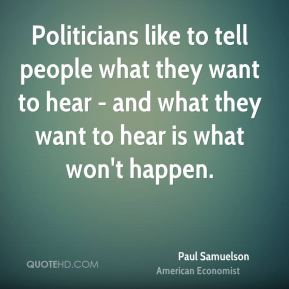 Politicians like to tell people what they want to hear - and what they want to hear is what won't happen.