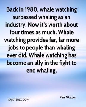 Paul Watson  - Back in 1980, whale watching surpassed whaling as an industry. Now it's worth about four times as much. Whale watching provides far, far more jobs to people than whaling ever did. Whale watching has become an ally in the fight to end whaling.
