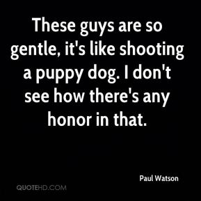Paul Watson  - These guys are so gentle, it's like shooting a puppy dog. I don't see how there's any honor in that.