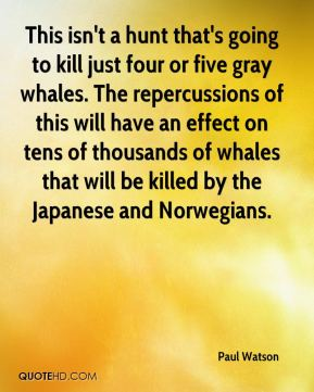 Paul Watson  - This isn't a hunt that's going to kill just four or five gray whales. The repercussions of this will have an effect on tens of thousands of whales that will be killed by the Japanese and Norwegians.