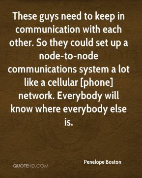 Penelope Boston  - These guys need to keep in communication with each other. So they could set up a node-to-node communications system a lot like a cellular [phone] network. Everybody will know where everybody else is.