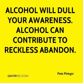 Pete Piringer  - Alcohol will dull your awareness. Alcohol can contribute to reckless abandon.