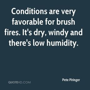Pete Piringer  - Conditions are very favorable for brush fires. It's dry, windy and there's low humidity.