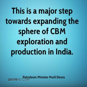Petroleum Minister Murli Deora  - This is a major step towards expanding the sphere of CBM exploration and production in India.