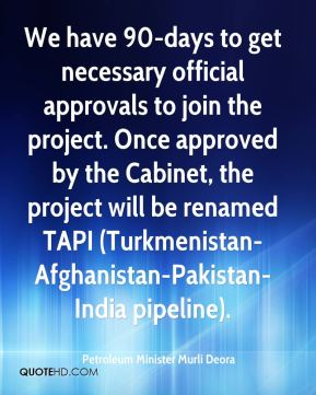 Petroleum Minister Murli Deora  - We have 90-days to get necessary official approvals to join the project. Once approved by the Cabinet, the project will be renamed TAPI (Turkmenistan-Afghanistan-Pakistan-India pipeline).