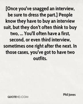 Phil Jones  - [Once you've snagged an interview, be sure to dress the part.] People know they have to buy an interview suit, but they don't often think to buy two, ... You'll often have a first, second, or even third interview, sometimes one right after the next. In those cases, you've got to have two outfits.