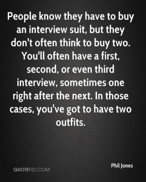 Phil Jones  - People know they have to buy an interview suit, but they don't often think to buy two. You'll often have a first, second, or even third interview, sometimes one right after the next. In those cases, you've got to have two outfits.