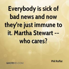 Phil Ruffat  - Everybody is sick of bad news and now they're just immune to it. Martha Stewart -- who cares?