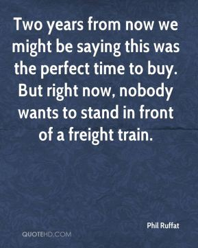 Two years from now we might be saying this was the perfect time to buy. But right now, nobody wants to stand in front of a freight train.