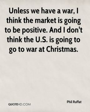 Unless we have a war, I think the market is going to be positive. And I don't think the U.S. is going to go to war at Christmas.