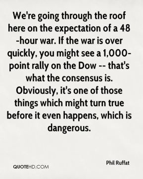 We're going through the roof here on the expectation of a 48-hour war. If the war is over quickly, you might see a 1,000-point rally on the Dow -- that's what the consensus is. Obviously, it's one of those things which might turn true before it even happens, which is dangerous.