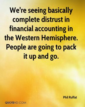 Phil Ruffat  - We're seeing basically complete distrust in financial accounting in the Western Hemisphere. People are going to pack it up and go.