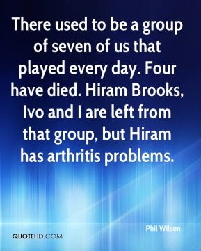 Phil Wilson  - There used to be a group of seven of us that played every day. Four have died. Hiram Brooks, Ivo and I are left from that group, but Hiram has arthritis problems.