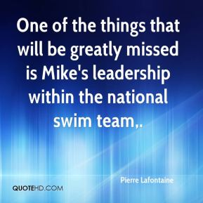 Pierre Lafontaine  - One of the things that will be greatly missed is Mike's leadership within the national swim team.